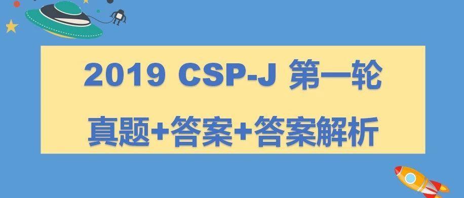 真题解析 | 2019CSP-J第一轮认证真题+答案+答案解析